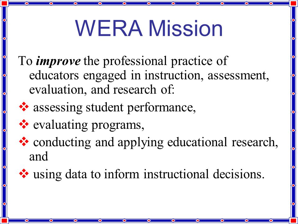 WERA Mission To improve the professional practice of educators engaged in instruction, assessment, evaluation, and research of:  assessing student performance,  evaluating programs,  conducting and applying educational research, and  using data to inform instructional decisions.