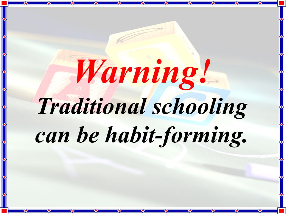 Warning! Traditional schooling can be habit-forming.