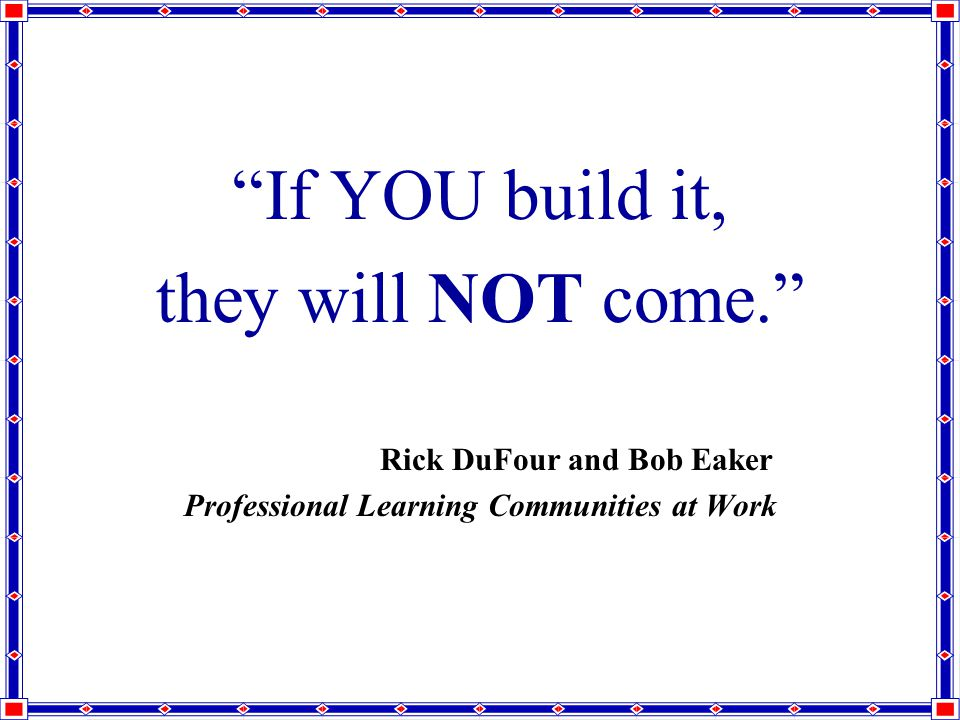 If YOU build it, they will NOT come. Rick DuFour and Bob Eaker Professional Learning Communities at Work