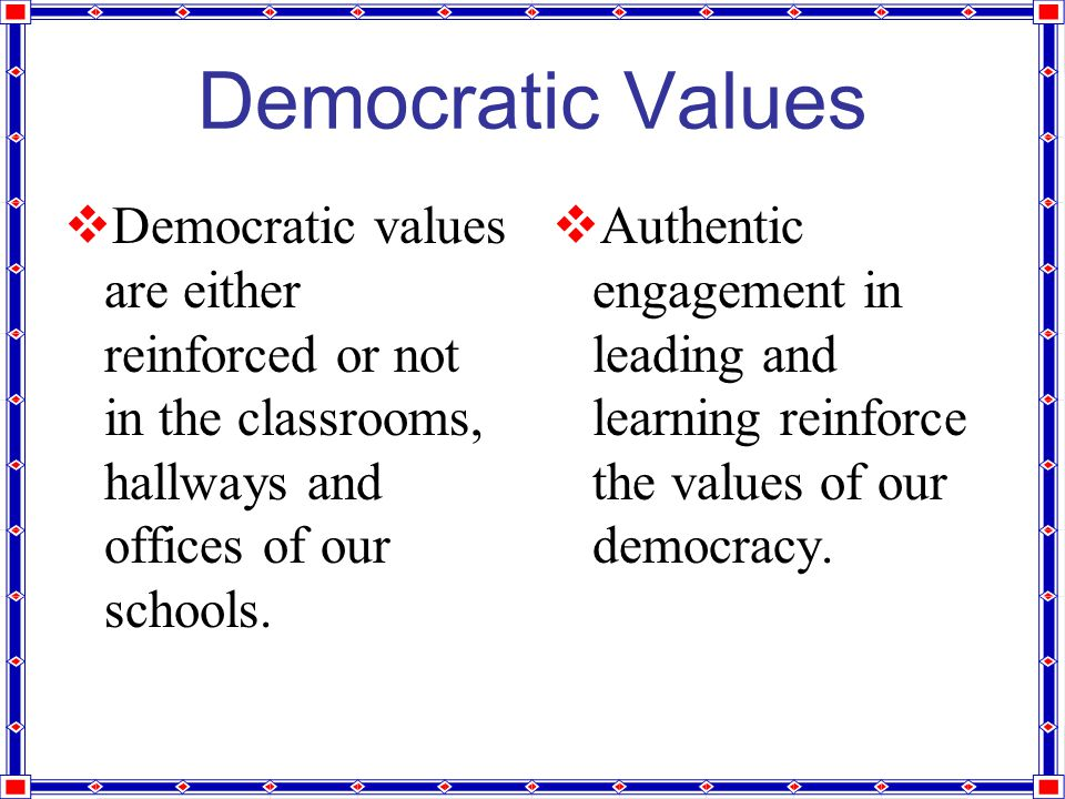 Democratic Values  Democratic values are either reinforced or not in the classrooms, hallways and offices of our schools.