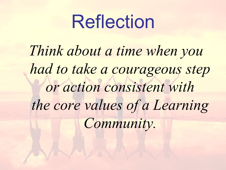 Reflection Think about a time when you had to take a courageous step or action consistent with the core values of a Learning Community.