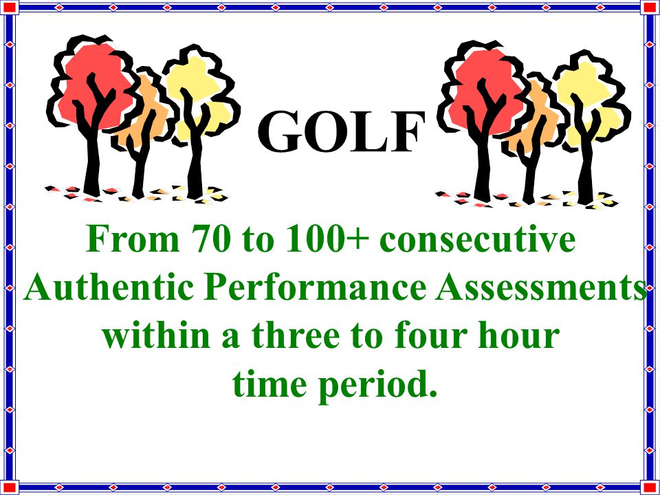 GOLF From 70 to 100+ consecutive Authentic Performance Assessments within a three to four hour time period.