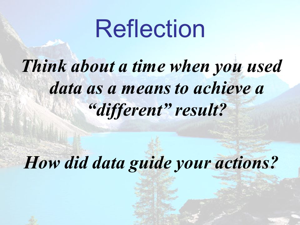 Reflection Think about a time when you used data as a means to achieve a different result.