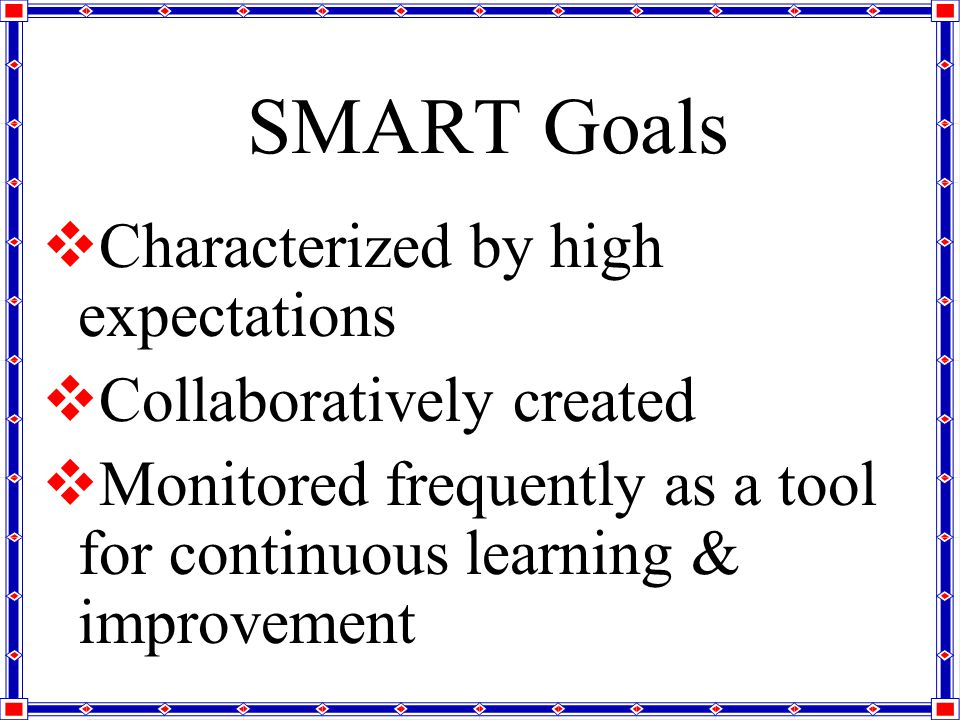 SMART Goals CC haracterized by high expectations CC ollaboratively created MM onitored frequently as a tool for continuous learning & improvement