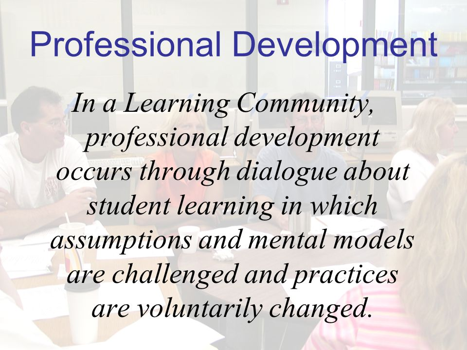 Professional Development In a Learning Community, professional development occurs through dialogue about student learning in which assumptions and mental models are challenged and practices are voluntarily changed.