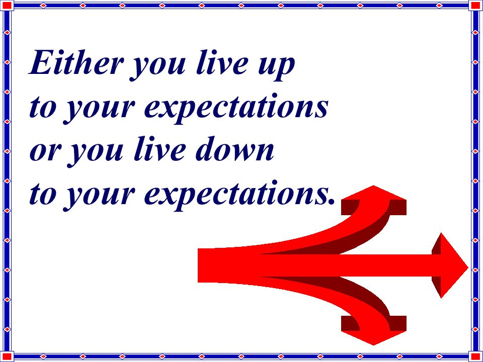 Either you live up to your expectations or you live down to your expectations.