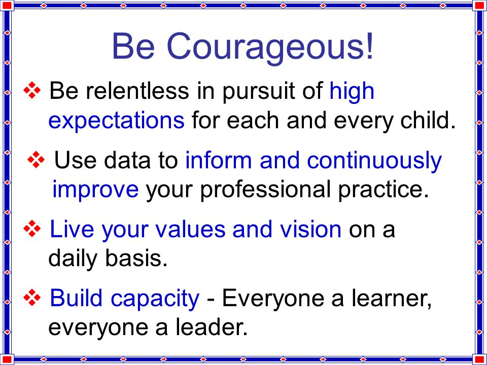 Be Courageous.  Be relentless in pursuit of high expectations for each and every child.