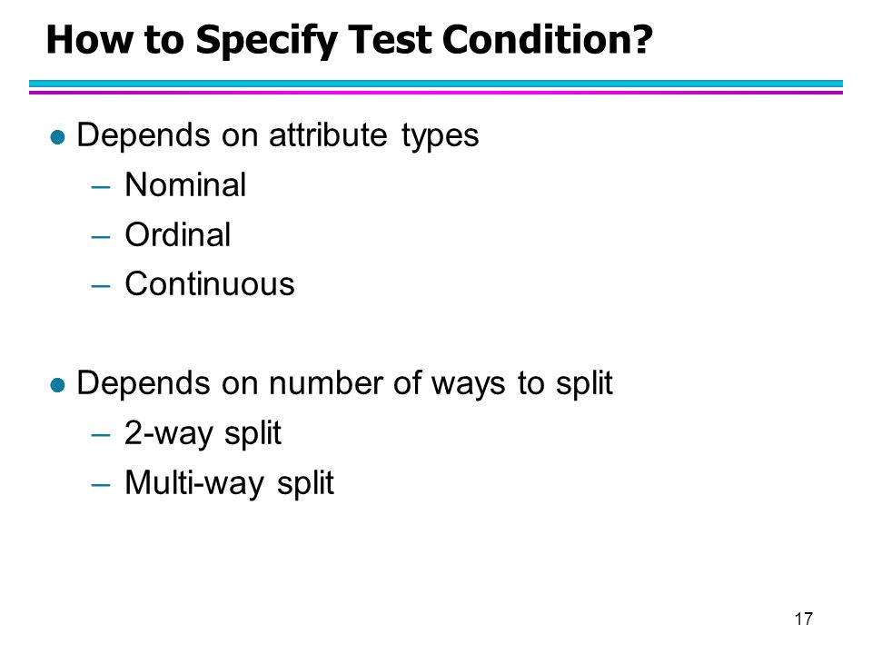 17 How to Specify Test Condition? l Depends on attribute types –Nominal –Ordinal –Continuous l Depends on number of ways to split –2-way split –Multi-