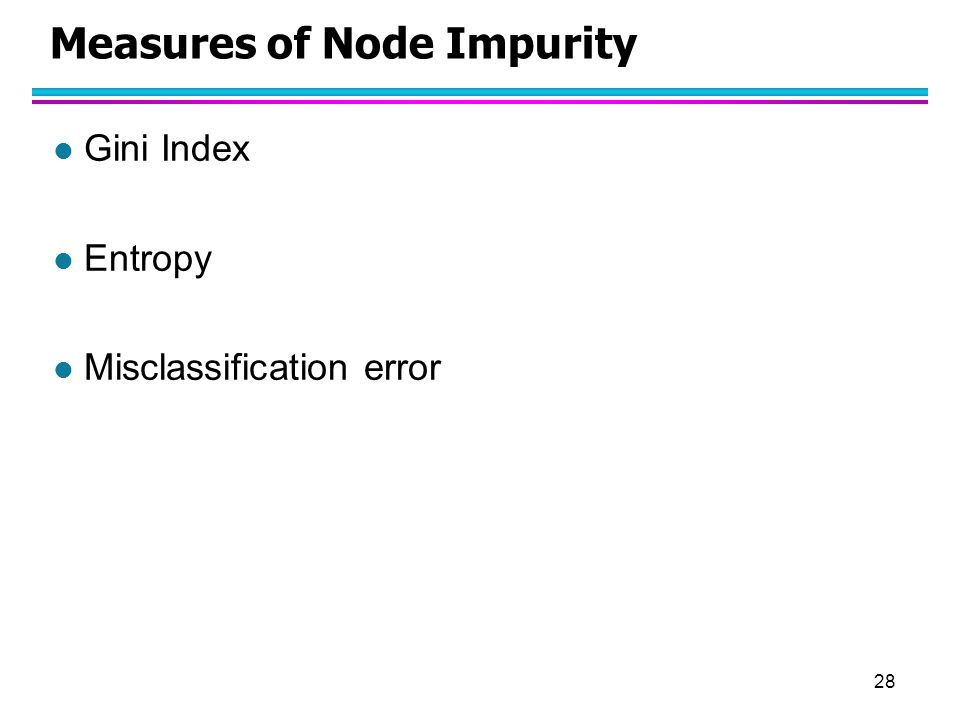 28 Measures of Node Impurity l Gini Index l Entropy l Misclassification error