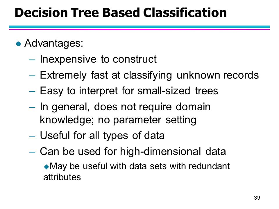 39 Decision Tree Based Classification l Advantages: –Inexpensive to construct –Extremely fast at classifying unknown records –Easy to interpret for sm