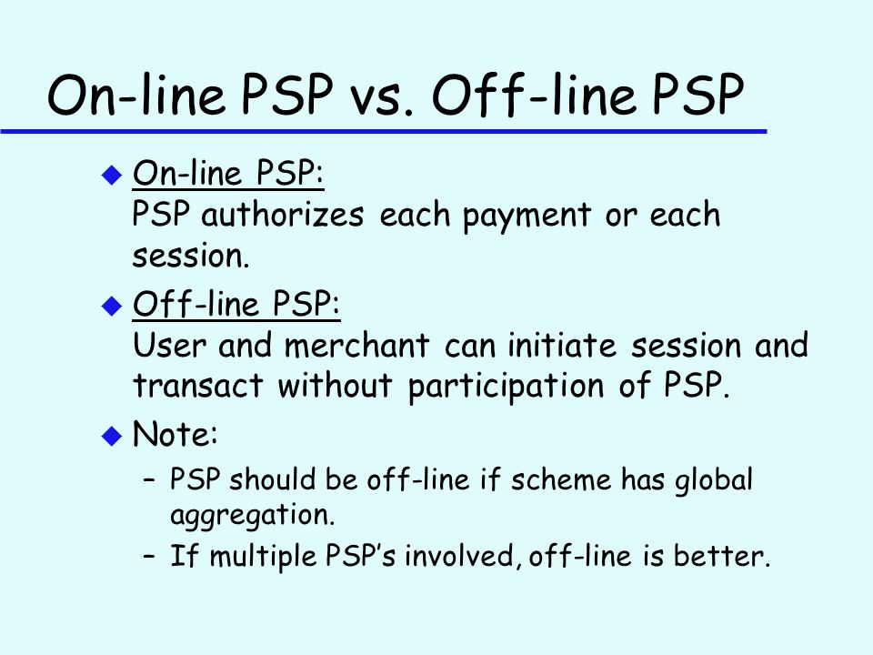 On-line PSP vs. Off-line PSP u On-line PSP: PSP authorizes each payment or each session.