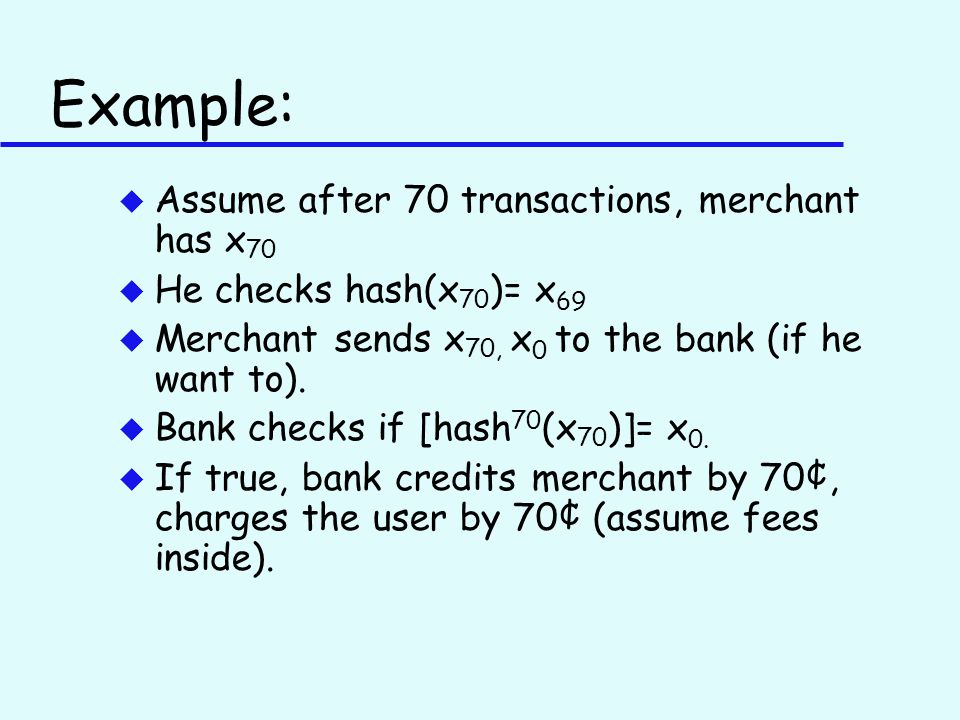 Example: u Assume after 70 transactions, merchant has x 70 u He checks hash(x 70 )= x 69 u Merchant sends x 70, x 0 to the bank (if he want to).
