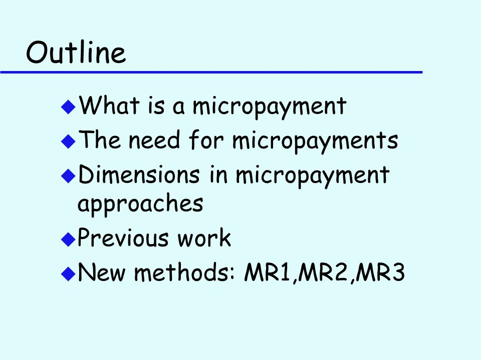 Outline u What is a micropayment u The need for micropayments u Dimensions in micropayment approaches u Previous work u New methods: MR1,MR2,MR3