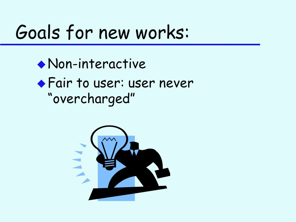 Goals for new works: u Non-interactive u Fair to user: user never overcharged