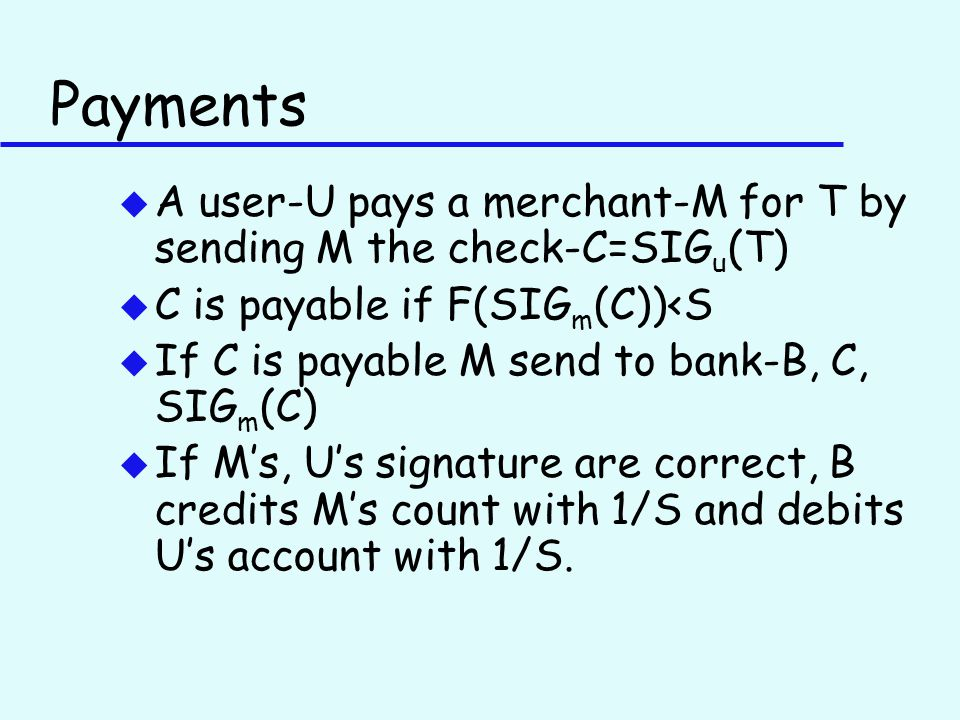 Payments u A user-U pays a merchant-M for T by sending M the check-C=SIG u (T) u C is payable if F(SIG m (C))<S u If C is payable M send to bank-B, C, SIG m (C) u If M's, U's signature are correct, B credits M's count with 1/S and debits U's account with 1/S.
