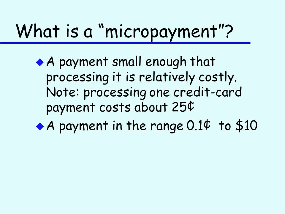 What is a micropayment . u A payment small enough that processing it is relatively costly.