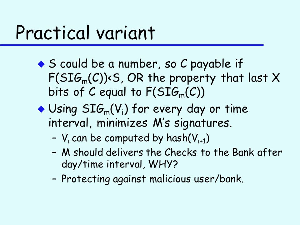 Practical variant u S could be a number, so C payable if F(SIG m (C))<S, OR the property that last X bits of C equal to F(SIG m (C)) u Using SIG m (V i ) for every day or time interval, minimizes M's signatures.