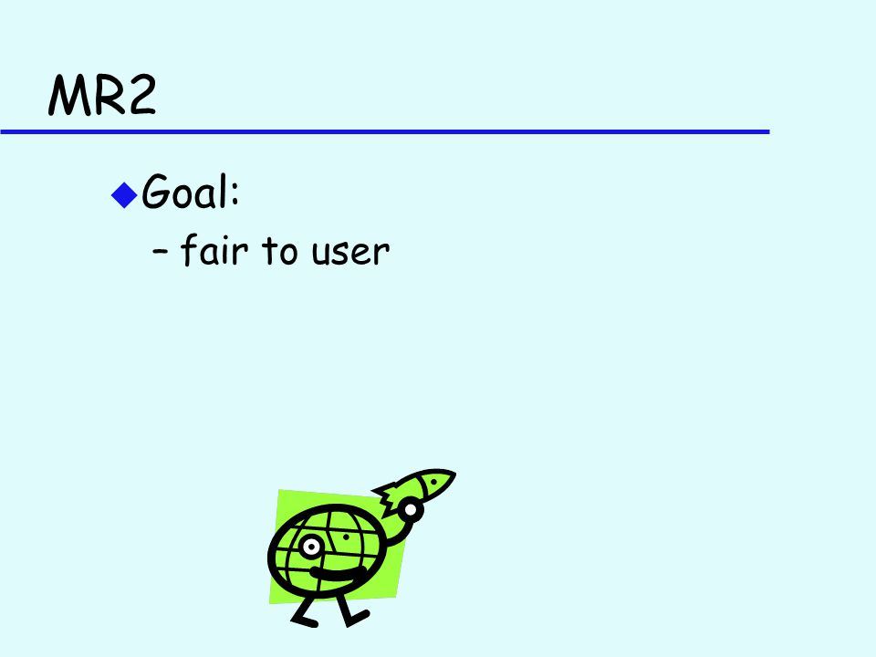 MR2 u Goal: –fair to user
