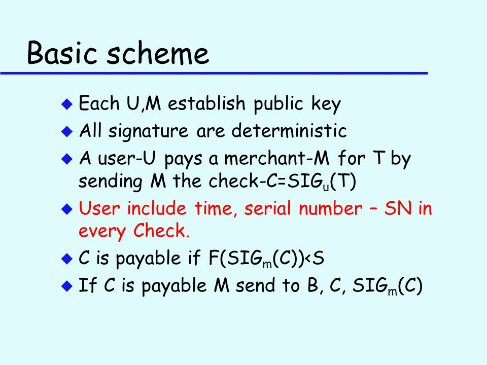 Basic scheme u Each U,M establish public key u All signature are deterministic u A user-U pays a merchant-M for T by sending M the check-C=SIG u (T) u User include time, serial number – SN in every Check.
