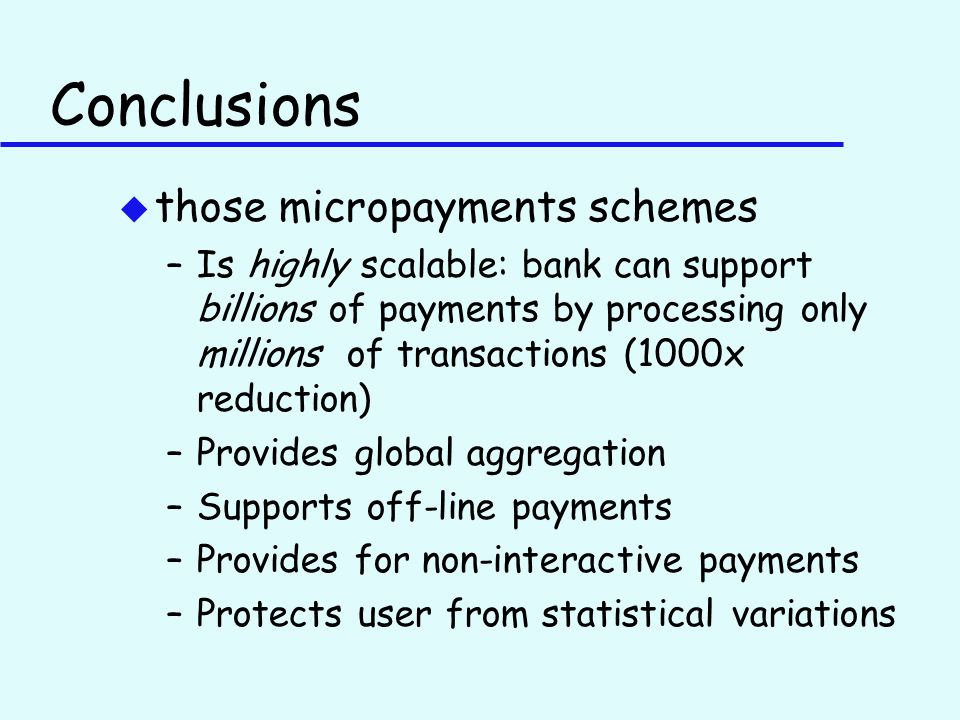 Conclusions u those micropayments schemes –Is highly scalable: bank can support billions of payments by processing only millions of transactions (1000x reduction) –Provides global aggregation –Supports off-line payments –Provides for non-interactive payments –Protects user from statistical variations