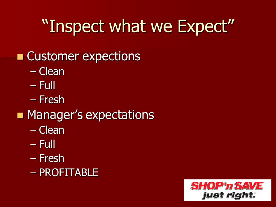 """""""Inspect what we Expect"""" Customer expections Customer expections –Clean –Full –Fresh Manager's expectations Manager's expectations –Clean –Full –Fresh"""