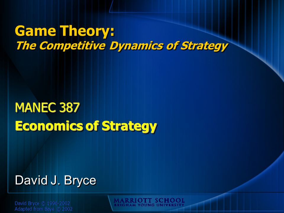 David Bryce © 1996-2002 Adapted from Baye © 2002 Game Theory: The Competitive Dynamics of Strategy MANEC 387 Economics of Strategy MANEC 387 Economics of Strategy David J.