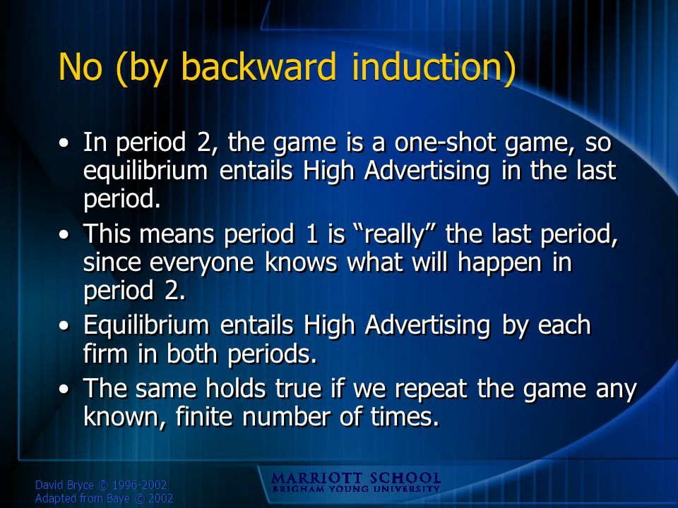David Bryce © 1996-2002 Adapted from Baye © 2002 No (by backward induction) In period 2, the game is a one-shot game, so equilibrium entails High Advertising in the last period.