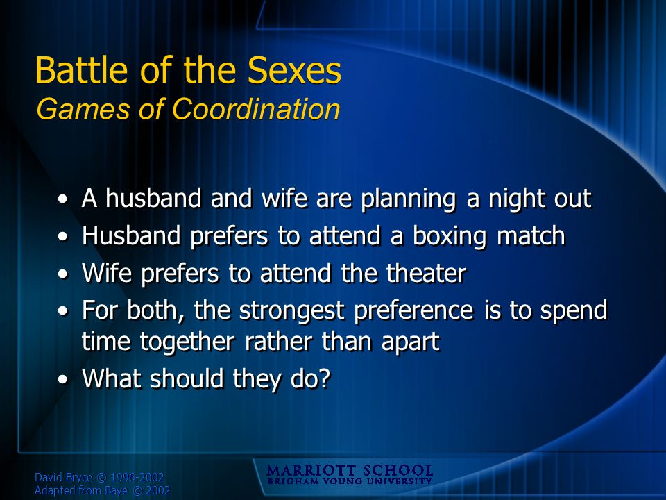 David Bryce © 1996-2002 Adapted from Baye © 2002 Battle of the Sexes Games of Coordination A husband and wife are planning a night out Husband prefers to attend a boxing match Wife prefers to attend the theater For both, the strongest preference is to spend time together rather than apart What should they do.