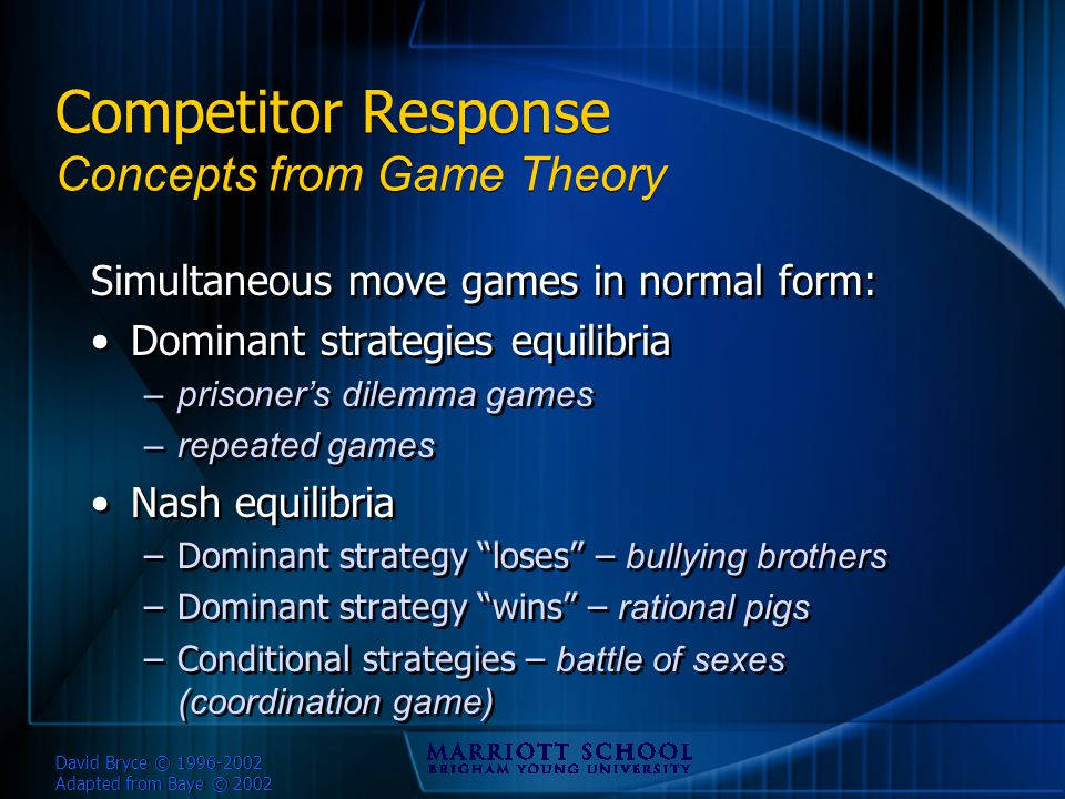 David Bryce © 1996-2002 Adapted from Baye © 2002 Competitor Response Concepts from Game Theory Simultaneous move games in normal form: Dominant strategies equilibria –prisoner's dilemma games –repeated games Nash equilibria –Dominant strategy loses – bullying brothers –Dominant strategy wins – rational pigs –Conditional strategies – battle of sexes (coordination game) Simultaneous move games in normal form: Dominant strategies equilibria –prisoner's dilemma games –repeated games Nash equilibria –Dominant strategy loses – bullying brothers –Dominant strategy wins – rational pigs –Conditional strategies – battle of sexes (coordination game)
