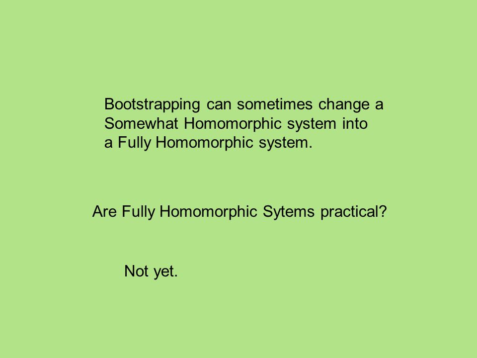 Bootstrapping can sometimes change a Somewhat Homomorphic system into a Fully Homomorphic system.
