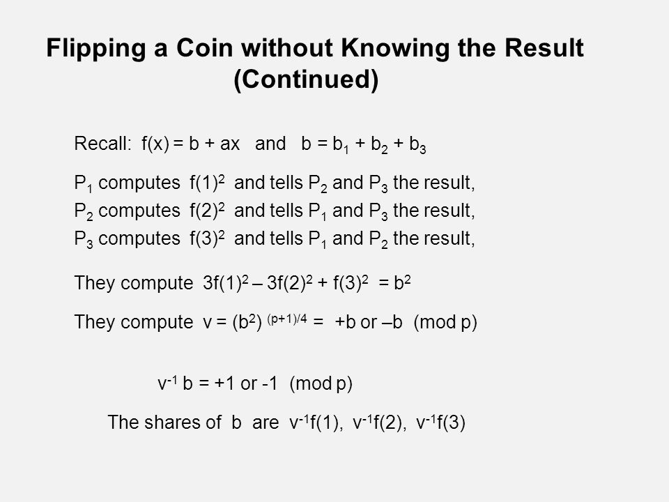 Flipping a Coin without Knowing the Result (Continued) Recall: f(x) = b + ax and b = b 1 + b 2 + b 3 P 1 computes f(1) 2 and tells P 2 and P 3 the result, P 2 computes f(2) 2 and tells P 1 and P 3 the result, P 3 computes f(3) 2 and tells P 1 and P 2 the result, They compute 3f(1) 2 – 3f(2) 2 + f(3) 2 = b 2 They compute v = (b 2 ) (p+1)/4 = +b or –b (mod p) v -1 b = +1 or -1 (mod p) The shares of b are v -1 f(1), v -1 f(2), v -1 f(3)