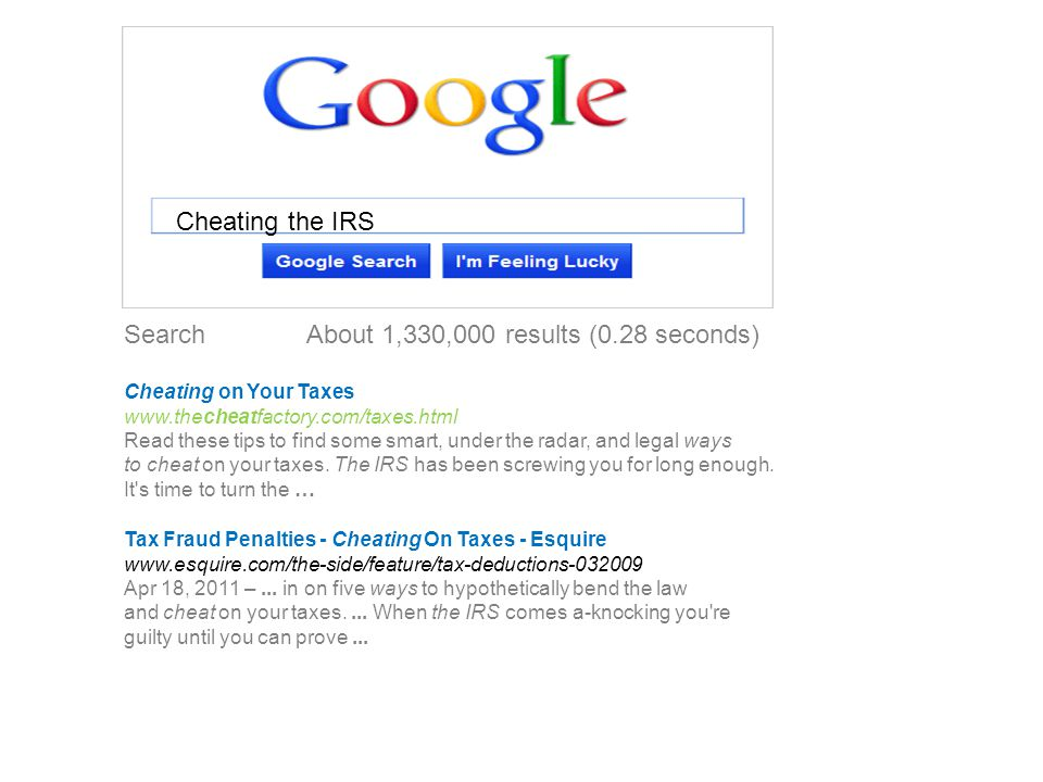 Search About 1,330,000 results (0.28 seconds) Cheating on Your Taxes www.thecheatfactory.com/taxes.html Read these tips to find some smart, under the radar, and legal ways to cheat on your taxes.