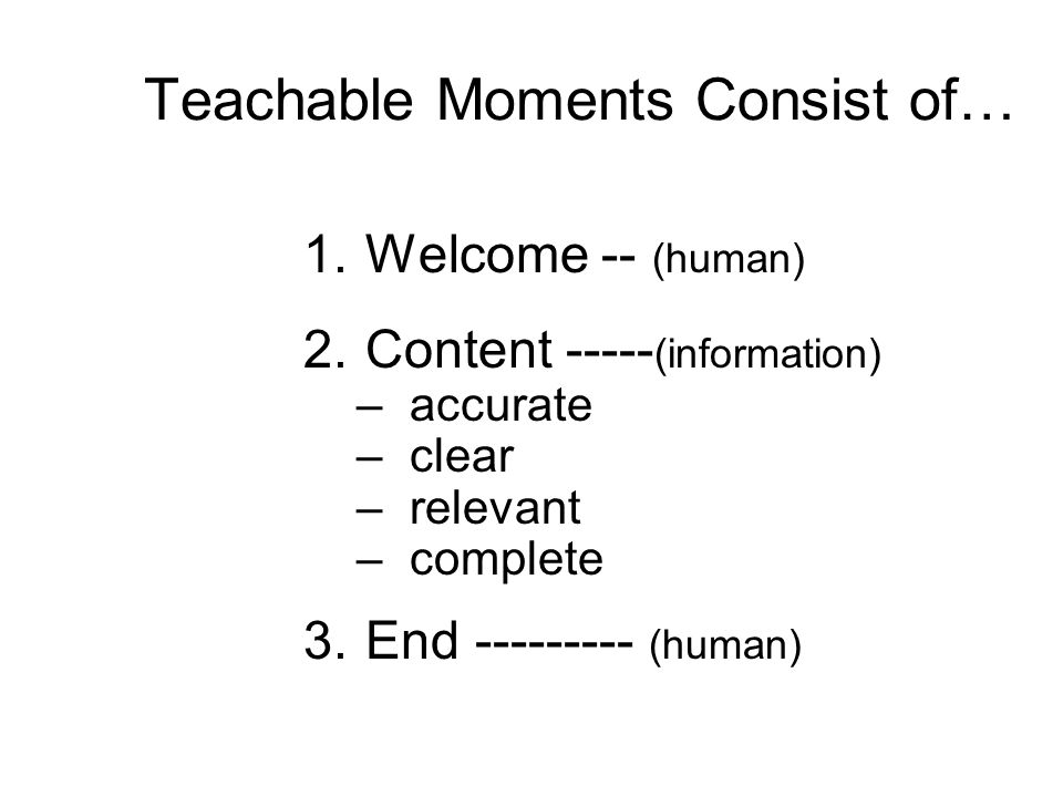 Teachable Moments Consist of… 1.Welcome -- (human) 2.Content ----- (information) –accurate –clear –relevant –complete 3.End --------- (human)