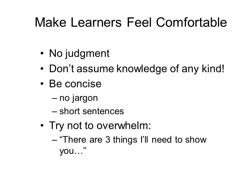 Make Learners Feel Comfortable No judgment Don't assume knowledge of any kind.