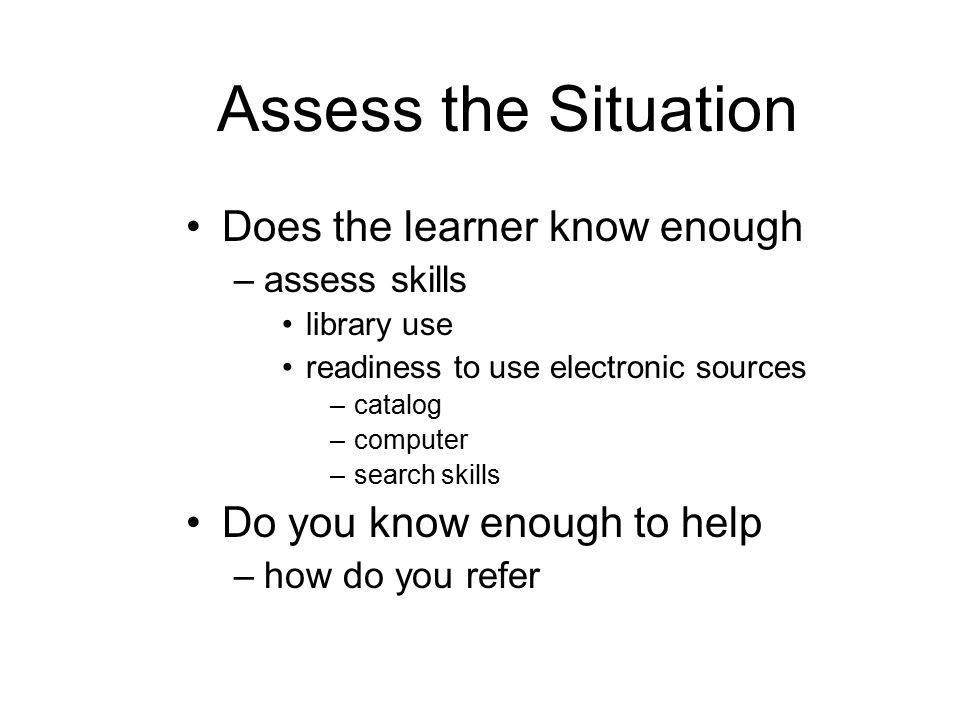 Assess the Situation Does the learner know enough –assess skills library use readiness to use electronic sources –catalog –computer –search skills Do you know enough to help –how do you refer