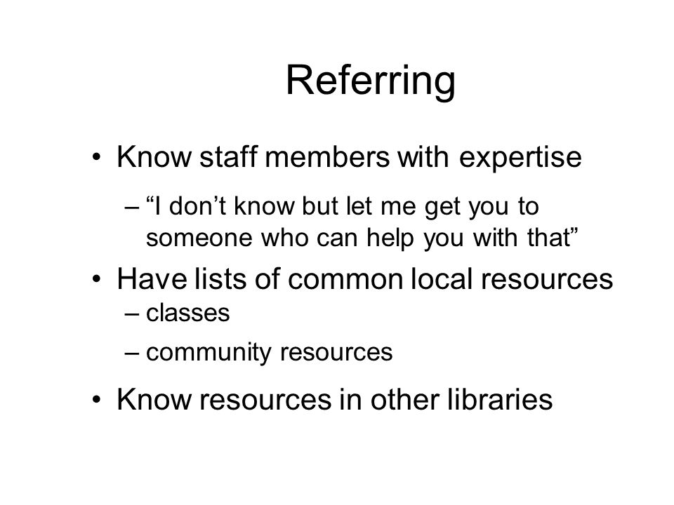 Referring Know staff members with expertise – I don't know but let me get you to someone who can help you with that Have lists of common local resources –classes –community resources Know resources in other libraries