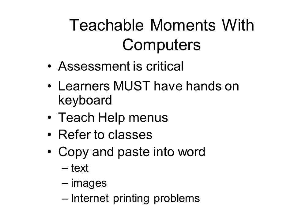 Teachable Moments With Computers Assessment is critical Learners MUST have hands on keyboard Teach Help menus Refer to classes Copy and paste into word –text –images –Internet printing problems