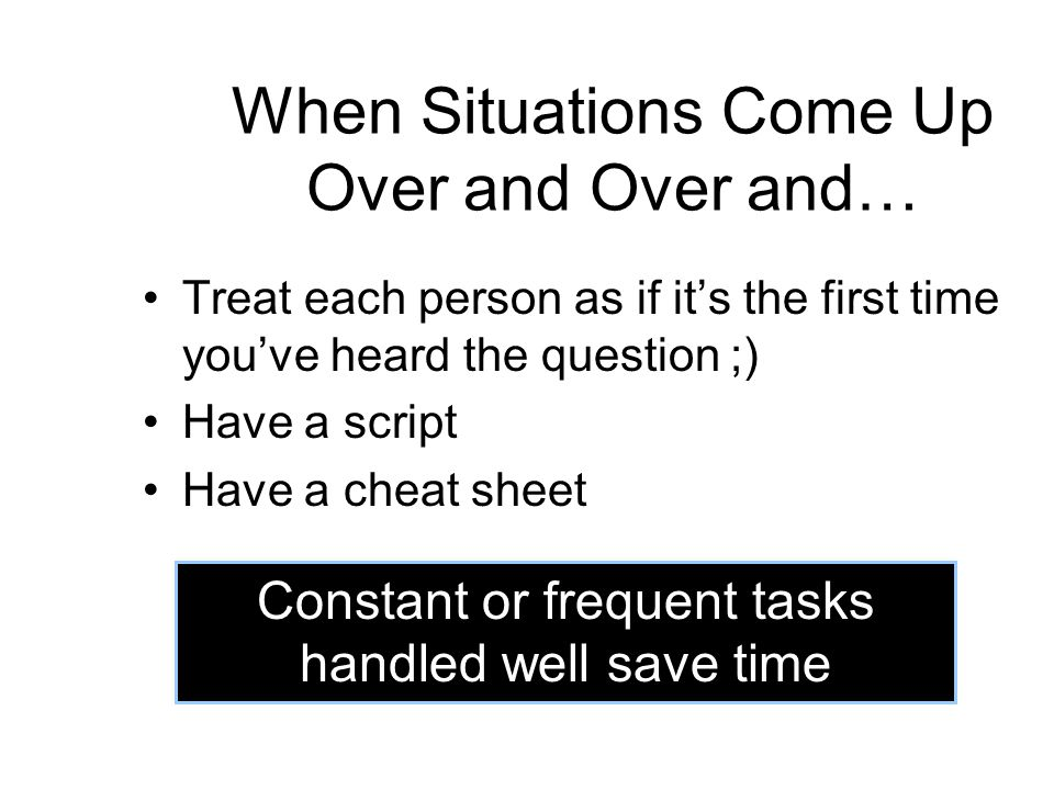 When Situations Come Up Over and Over and… Treat each person as if it's the first time you've heard the question ;) Have a script Have a cheat sheet Constant or frequent tasks handled well save time