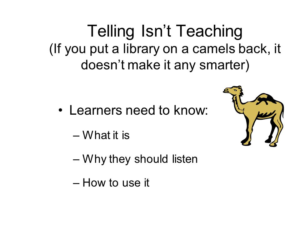 Telling Isn't Teaching (If you put a library on a camels back, it doesn't make it any smarter) Learners need to know: –What it is –Why they should listen –How to use it
