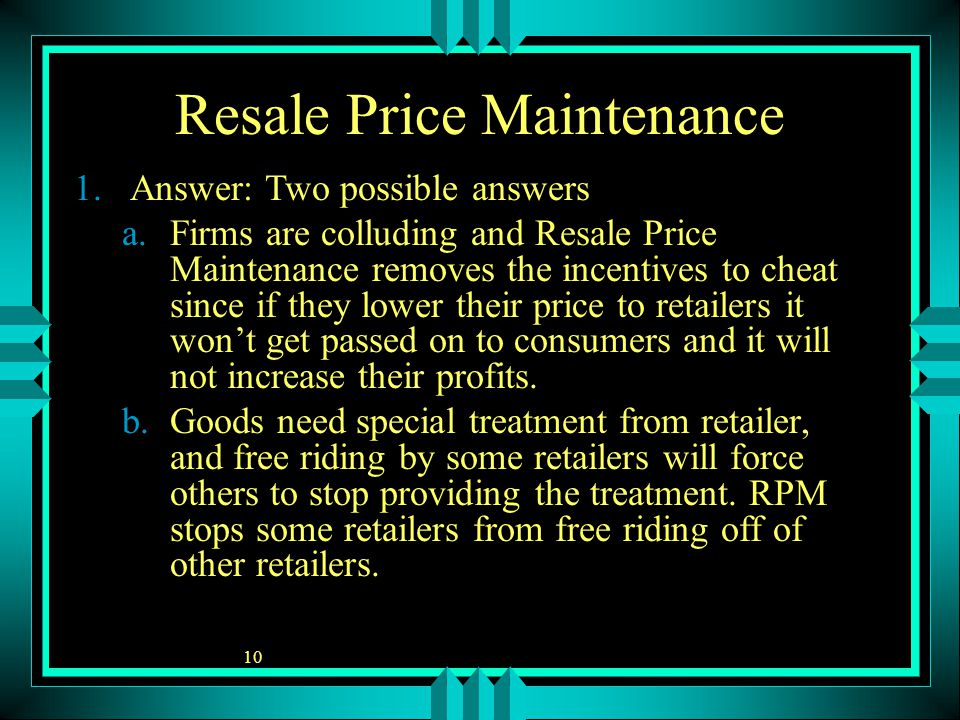 10 Resale Price Maintenance 1.Answer: Two possible answers a.Firms are colluding and Resale Price Maintenance removes the incentives to cheat since if they lower their price to retailers it won't get passed on to consumers and it will not increase their profits.