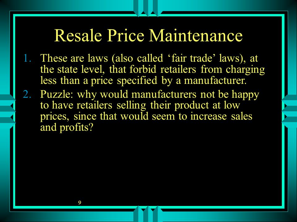 9 Resale Price Maintenance 1.These are laws (also called 'fair trade' laws), at the state level, that forbid retailers from charging less than a price specified by a manufacturer.