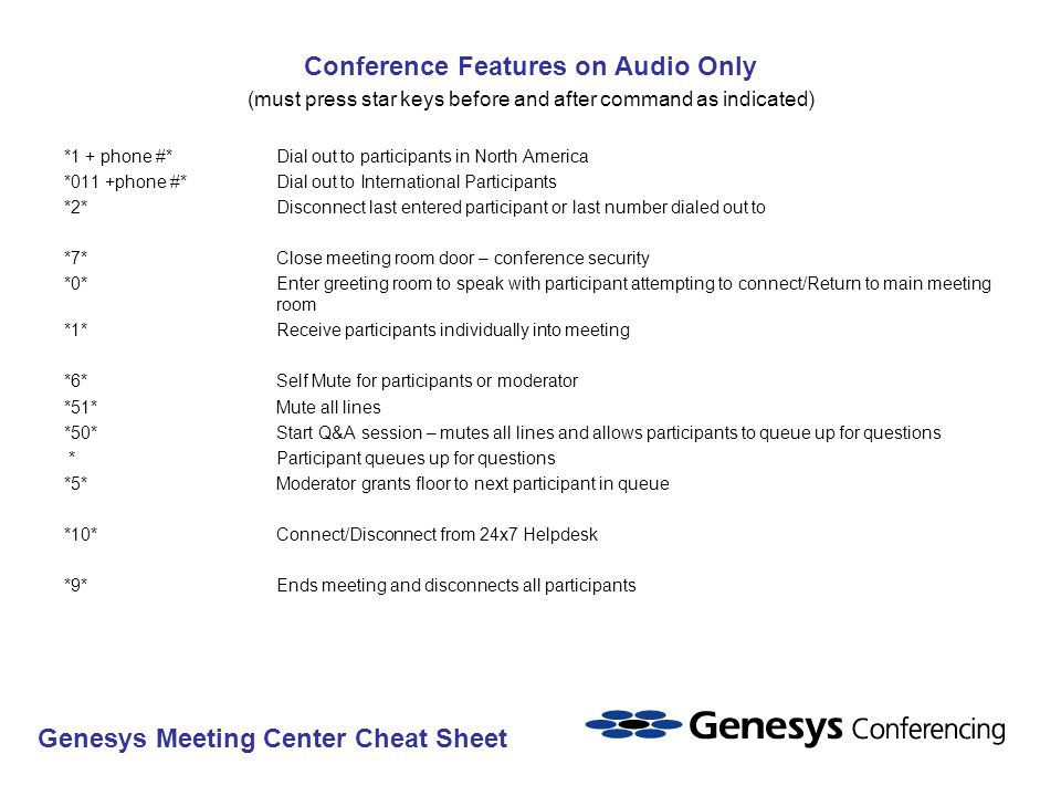 Conference Features on Audio Only (must press star keys before and after command as indicated) *1 + phone #*Dial out to participants in North America *011 +phone #*Dial out to International Participants *2*Disconnect last entered participant or last number dialed out to *7*Close meeting room door – conference security *0*Enter greeting room to speak with participant attempting to connect/Return to main meeting room *1*Receive participants individually into meeting *6*Self Mute for participants or moderator *51*Mute all lines *50*Start Q&A session – mutes all lines and allows participants to queue up for questions * Participant queues up for questions *5*Moderator grants floor to next participant in queue *10*Connect/Disconnect from 24x7 Helpdesk *9*Ends meeting and disconnects all participants Genesys Meeting Center Cheat Sheet