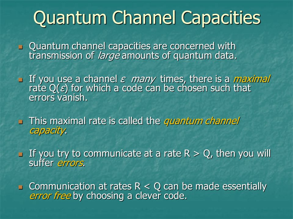 Quantum Channel Capacities Quantum channel capacities are concerned with transmission of large amounts of quantum data.