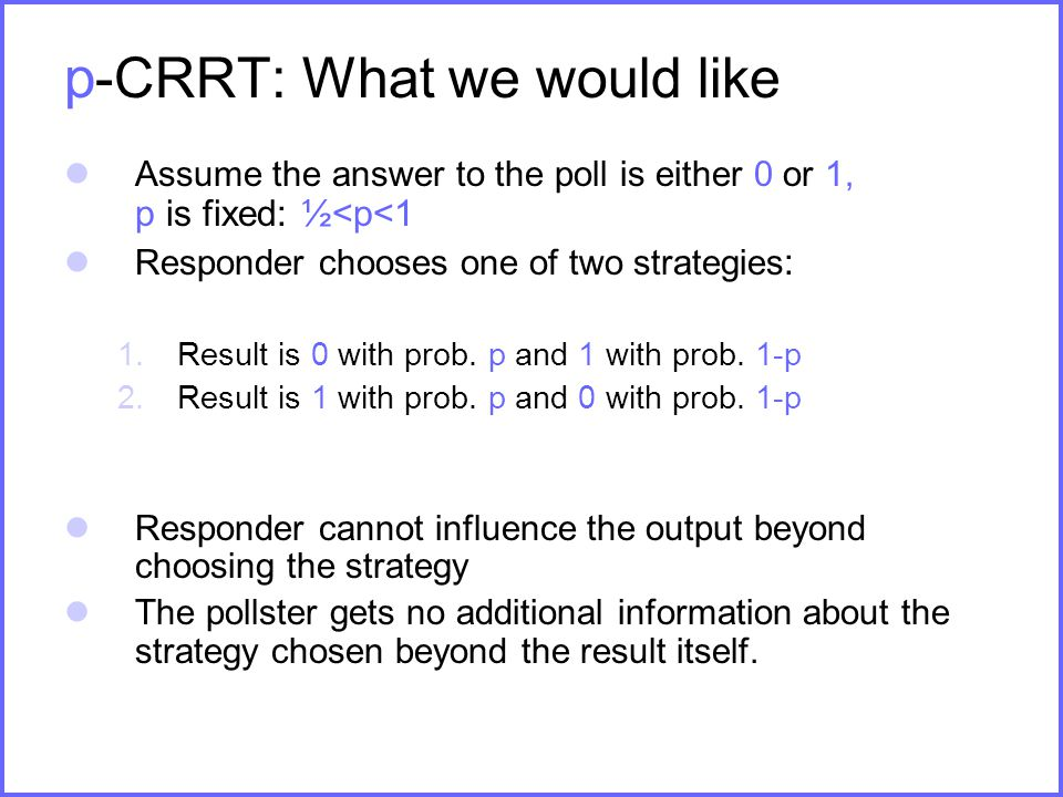 p -CRRT: What we would like Assume the answer to the poll is either 0 or 1, p is fixed: ½<p<1 Responder chooses one of two strategies : 1.Result is 0 with prob.