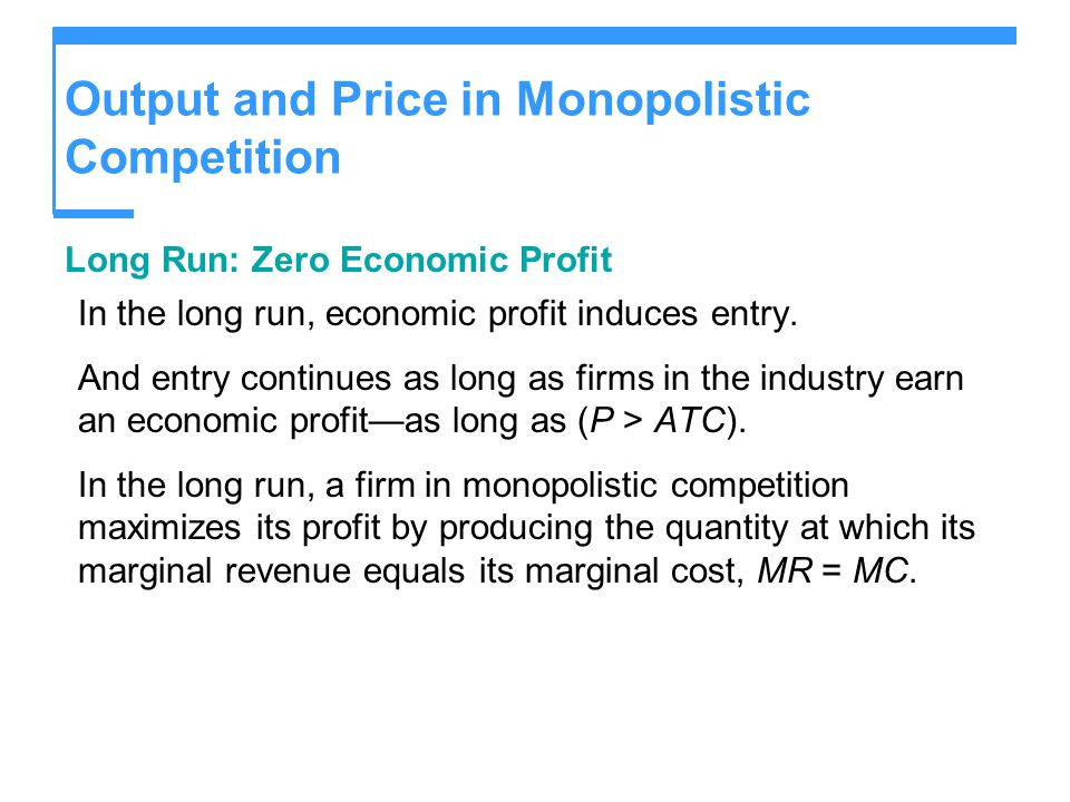 Output and Price in Monopolistic Competition Long Run: Zero Economic Profit In the long run, economic profit induces entry. And entry continues as lon