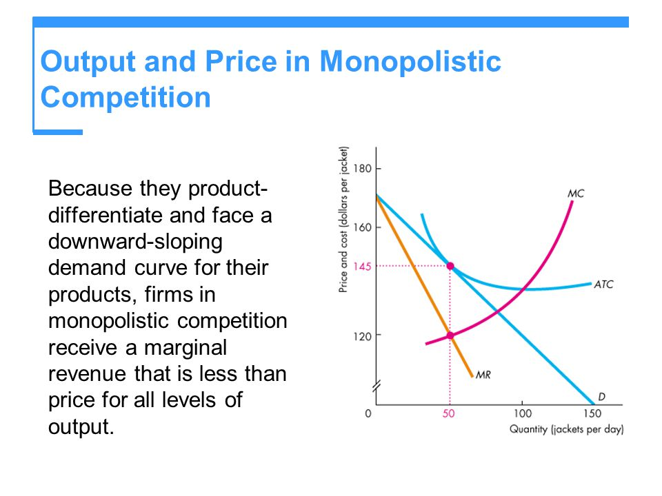 Output and Price in Monopolistic Competition Because they product- differentiate and face a downward-sloping demand curve for their products, firms in