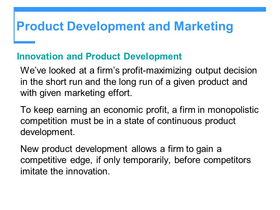 Product Development and Marketing Innovation and Product Development We've looked at a firm's profit-maximizing output decision in the short run and t