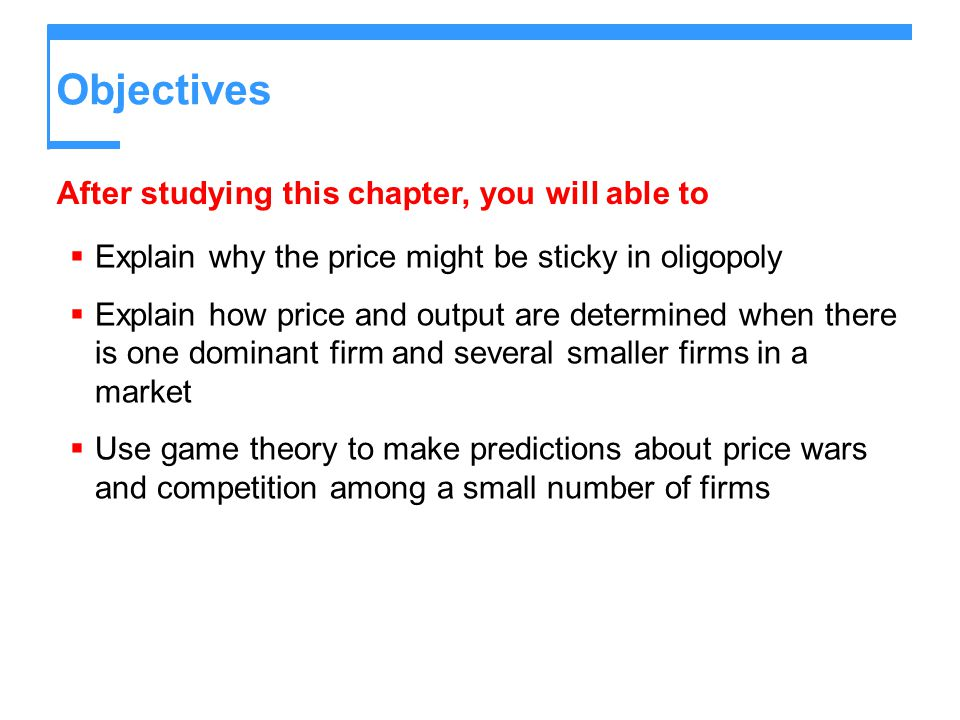 Objectives  Explain why the price might be sticky in oligopoly  Explain how price and output are determined when there is one dominant firm and seve
