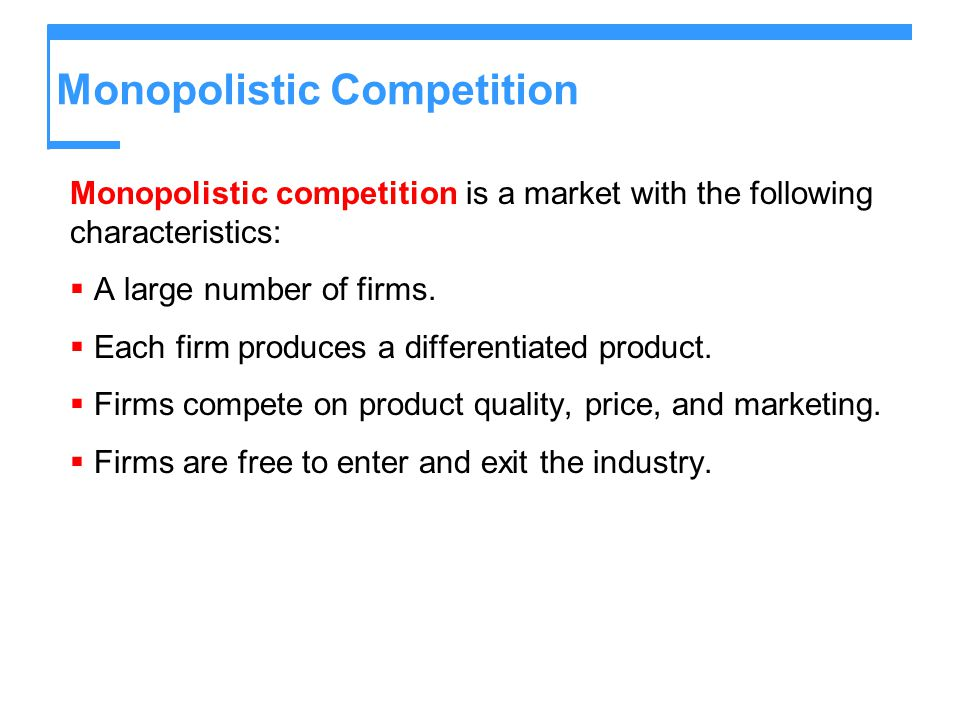 Monopolistic Competition Monopolistic competition is a market with the following characteristics:  A large number of firms.  Each firm produces a di