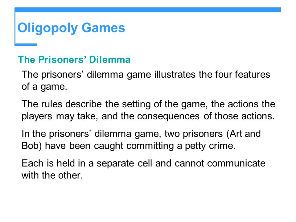 Oligopoly Games The Prisoners' Dilemma The prisoners' dilemma game illustrates the four features of a game. The rules describe the setting of the game